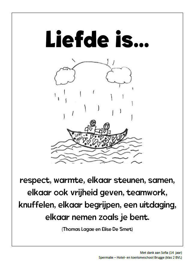 Liefde is respect, warmte, elkaar steunen, samen, elkaar ook vrijheid geven, teamwork, knuffelen, elkaar begrijpen, een uitdaging, elkaar nemen zoals je bent