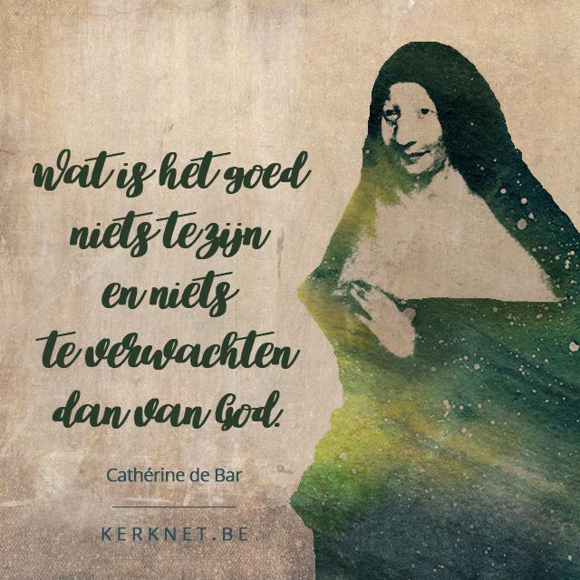Wat is het goed niets te zijn en niets te verwachten dan van God - Cathérine de Bar © Sim D'Hertefelt, afbeelding: Priorij Nazareth Tegelen, font: Medialab